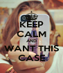 KEEP CALM AND WANT THIS CASE - Personalised Poster A4 size