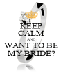 KEEP CALM AND WANT TO BE MY BRIDE? - Personalised Poster A4 size