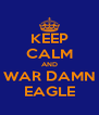 KEEP CALM AND WAR DAMN EAGLE - Personalised Poster A4 size