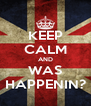 KEEP CALM AND WAS HAPPENIN? - Personalised Poster A4 size
