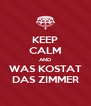 KEEP CALM AND WAS KOSTAT DAS ZIMMER - Personalised Poster A4 size