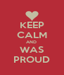 KEEP CALM AND  WAS PROUD - Personalised Poster A4 size