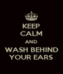 KEEP CALM AND WASH BEHIND YOUR EARS - Personalised Poster A4 size