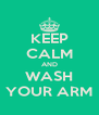 KEEP CALM AND WASH YOUR ARM - Personalised Poster A4 size