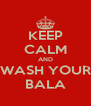 KEEP CALM AND WASH YOUR BALA - Personalised Poster A4 size