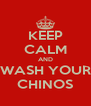 KEEP CALM AND WASH YOUR CHINOS - Personalised Poster A4 size