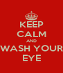 KEEP CALM AND WASH YOUR EYE - Personalised Poster A4 size