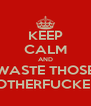 KEEP CALM AND WASTE THOSE MOTHERFUCKERS - Personalised Poster A4 size