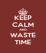 KEEP CALM AND WASTE TIME - Personalised Poster A4 size