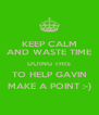 KEEP CALM AND WASTE TIME DOING THIS TO HELP GAVIN MAKE A POINT :-) - Personalised Poster A4 size
