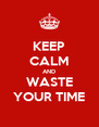 KEEP CALM AND WASTE YOUR TIME - Personalised Poster A4 size