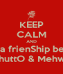 KEEP CALM AND watch a frienShip between Numera BhuttO & Mehwish SajjaD - Personalised Poster A4 size
