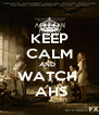 KEEP CALM AND   WATCH   AHS - Personalised Poster A4 size