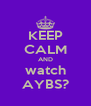 KEEP CALM AND watch AYBS? - Personalised Poster A4 size