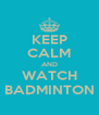 KEEP CALM AND WATCH BADMINTON - Personalised Poster A4 size