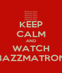 KEEP CALM AND WATCH BAZZMATRON - Personalised Poster A4 size