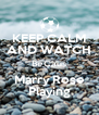 KEEP CALM AND WATCH BeCaus Marry Rose Playing - Personalised Poster A4 size