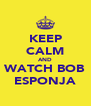KEEP CALM AND WATCH BOB ESPONJA - Personalised Poster A4 size