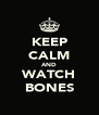 KEEP CALM AND WATCH BONES - Personalised Poster A4 size