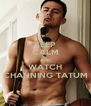 KEEP CALM AND WATCH CHANNING TATUM - Personalised Poster A4 size