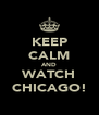 KEEP CALM AND WATCH CHICAGO! - Personalised Poster A4 size