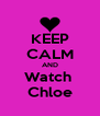 KEEP CALM AND Watch  Chloe - Personalised Poster A4 size