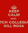 KEEP CALM AND  WATCH COLLEGIANS KILL ROSA - Personalised Poster A4 size
