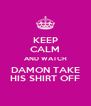 KEEP CALM AND WATCH DAMON TAKE HIS SHIRT OFF - Personalised Poster A4 size