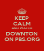 KEEP CALM AND WATCH DOWNTON ON PBS.ORG - Personalised Poster A4 size