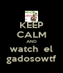 KEEP CALM AND watch  el gadosowtf - Personalised Poster A4 size