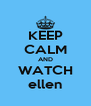 KEEP CALM AND WATCH ellen - Personalised Poster A4 size