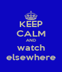 KEEP CALM AND watch elsewhere - Personalised Poster A4 size