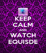 KEEP CALM AND WATCH EQUISDE - Personalised Poster A4 size