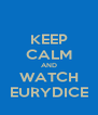 KEEP CALM AND WATCH EURYDICE - Personalised Poster A4 size