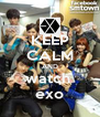 KEEP CALM AND watch  exo - Personalised Poster A4 size
