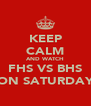 KEEP CALM AND WATCH FHS VS BHS ON SATURDAY - Personalised Poster A4 size