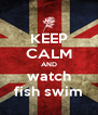 KEEP CALM AND watch fish swim - Personalised Poster A4 size