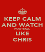 KEEP CALM AND WATCH FOOTBALL LIKE CHRIS - Personalised Poster A4 size