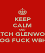 KEEP CALM AND WATCH GLENWOOD DOG FUCK WBHS - Personalised Poster A4 size