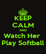 KEEP CALM AND Watch Her  Play Softball - Personalised Poster A4 size