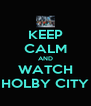 KEEP CALM AND WATCH HOLBY CITY - Personalised Poster A4 size