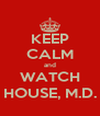 KEEP CALM and WATCH HOUSE, M.D. - Personalised Poster A4 size
