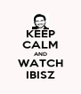 KEEP CALM AND WATCH IBISZ - Personalised Poster A4 size