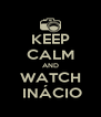 KEEP CALM AND WATCH     INÁCIO    - Personalised Poster A4 size