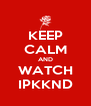 KEEP CALM AND WATCH IPKKND - Personalised Poster A4 size