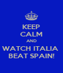 KEEP CALM AND WATCH ITALIA  BEAT SPAIN! - Personalised Poster A4 size