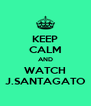 KEEP CALM AND WATCH J.SANTAGATO - Personalised Poster A4 size