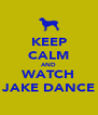 KEEP CALM AND WATCH JAKE DANCE - Personalised Poster A4 size