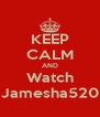 KEEP CALM AND Watch Jamesha520 - Personalised Poster A4 size