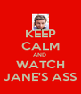 KEEP CALM AND  WATCH JANE'S ASS - Personalised Poster A4 size